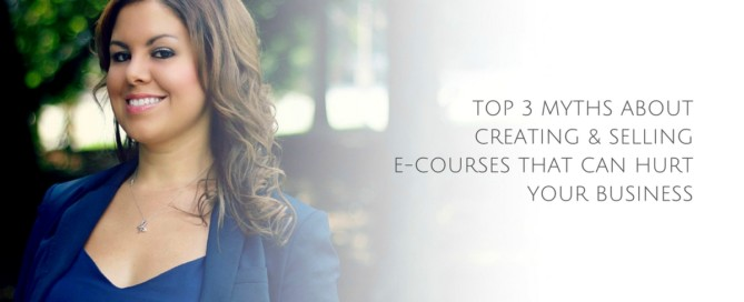 Top 3 Myths About Creating & Selling E-courses That Can Hurt Your Business
